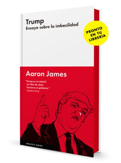 Aaron James – Trump Ensayo Sobre la Imbecilidad